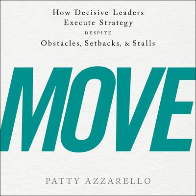 Move: How Decisive Leaders Execute Strategy Despite Obstacles, Setbacks, and Stalls Audiobook, by Patty Azzarello