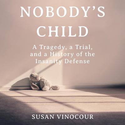 Nobodys Child: A Tragedy, a Trial, and a History of the Insanity Defense Audiobook, by Susan Nordin Vinocour