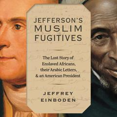 Jefferson's Muslim Fugitives: The Lost Story of Enslaved Africans, their Arabic Letters, and an American President Audiobook, by Jeffrey Einboden