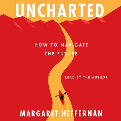 Uncharted: How to Navigate the Future Audiobook, by Margaret Heffernan