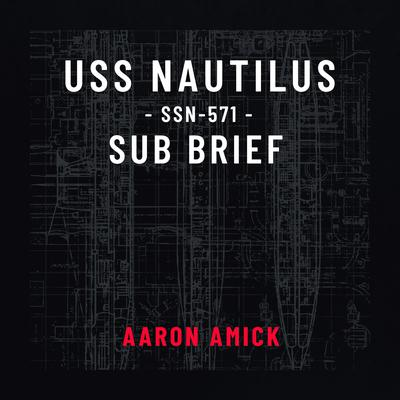 USS Nautilus SSN-571 Sub Brief Audiobook, by Aaron Amick