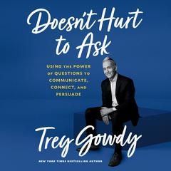 Doesnt Hurt to Ask: Using the Power of Questions to Communicate, Connect, and Persuade Audiobook, by Trey Gowdy
