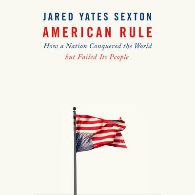 American Rule: How a Nation Conquered the World but Failed Its People Audiobook, by