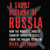 A Short History of Russia: How the World's Largest Country Invented Itself, from the Pagans to Putin Audiobook, by Mark Galeotti