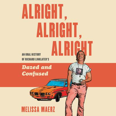 Alright, Alright, Alright: The Oral History of Richard Linklater's Dazed and Confused Audiobook, by Melissa Maerz
