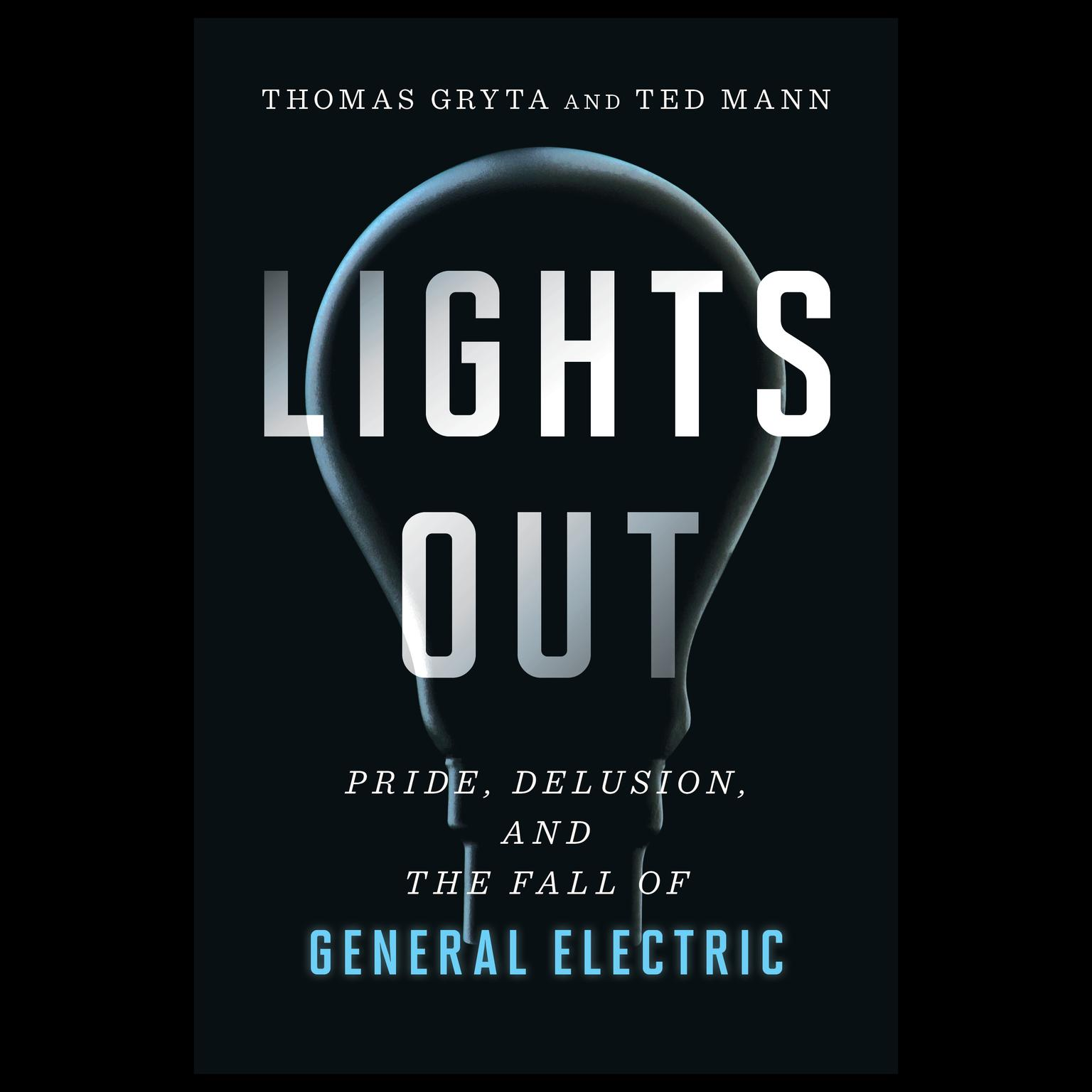 Lights Out: Pride, Delusion, and the Fall of General Electric Audiobook, by Ted Mann