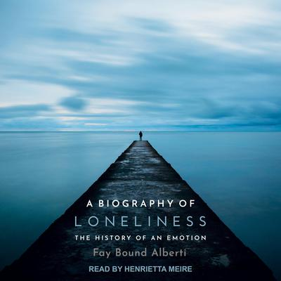 A Biography of Loneliness: The History of an Emotion Audiobook, by Fay Bound Alberti