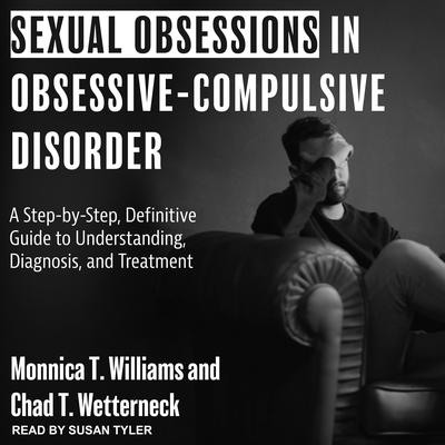 Sexual Obsessions in Obsessive-Compulsive Disorder: A Step-by-Step, Definitive Guide to Understanding, Diagnosis, and Treatment Audiobook, by Chad T. Wetterneck