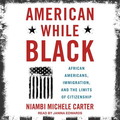 American While Black: African Americans, Immigration, and the Limits of Citizenship Audiobook, by Niambi Michele Carter