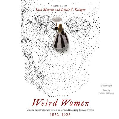 Weird Women: Classic Supernatural Fiction by Groundbreaking Female Writers, 1852–1923 Audiobook, by Lisa Morton