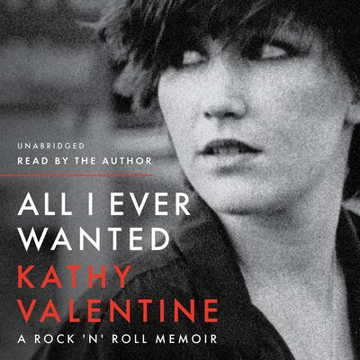 All I Ever Wanted: A Rock n Roll Memoir Audiobook, by Kathy Valentine