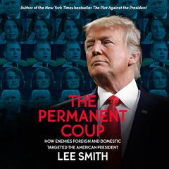 The Permanent Coup: How Enemies Foreign and Domestic Targeted the American President Audiobook, by Lee Smith