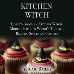 Kitchen Witch: How to Become a Kitchen Witch. Modern Kitchen Witch's Toolkit. Recipes, Spells and Rituals. Audiobook, by Abigail Bailey
