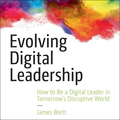 Evolving Digital Leadership: How to Be a Digital Leader in Tomorrows Disruptive World Audiobook, by James Brett