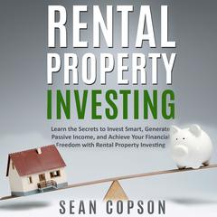 Rental Property Investing: Learn the Secrets to Invest Smart, Generate Passive Income, and Achieve Your Financial Freedom with Rental Property Investing Audiobook, by Sean Copson