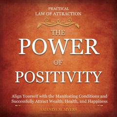 Practical Law of Attraction | The Power of Positivity: Align Yourself with the Manifesting Conditions and Successfully Attract Wealth, Health, and Happiness Audiobook, by Amanda M. Myers