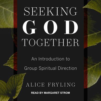 Seeking God Together: An Introduction to Group Spiritual Direction Audiobook, by Alice Fryling