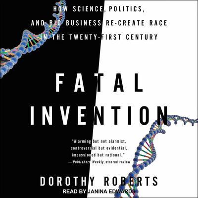 Fatal Invention: How Science, Politics, and Big Business Re-Create Race in the Twenty-First Century Audiobook, by Dorothy Roberts