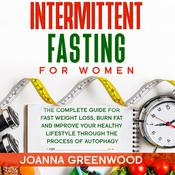 Intermittent Fasting For Women: The Complete Guide for Fast Weight Loss, Burn Fat and Improve Your Healthy Lifestyle through the Process of Autophagy Audiobook, by Joanna Greenwood