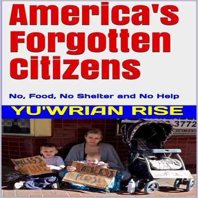 Americas Forgotten Citizens: No, Food, No Shelter and No Help Audiobook, by Yu'wrian Rise