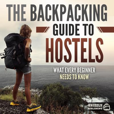 The Backpacking Guide to Hostels: What Every Beginner Needs to Know Audiobook, by Grizzly Publishing
