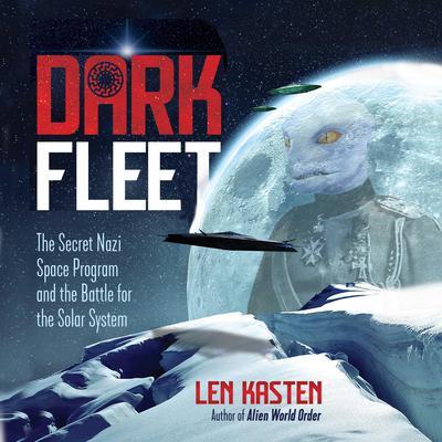 Dark Fleet: The Secret Nazi Space Program and the Battle for the Solar System Audiobook, by Len Kasten