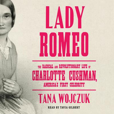 Lady Romeo: The Radical and Revolutionary Life of Charlotte Cushman, Americas First Celebrity Audiobook, by Tana Wojczuk