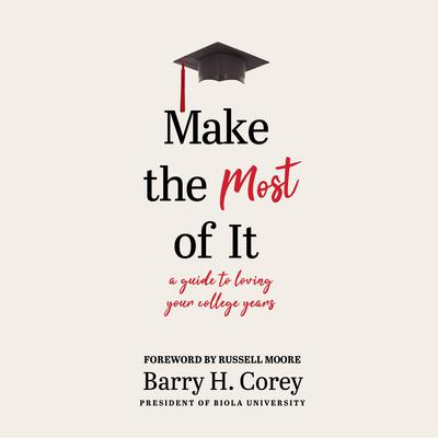 Make the Most of It: A Guide to Loving Your College Years Audiobook, by Barry H. Corey