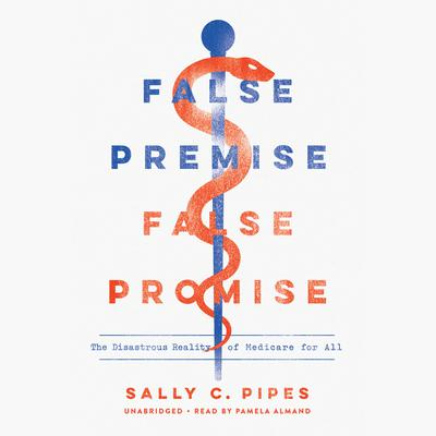 False Premise, False Promise: The Disastrous Reality of Medicare for All Audiobook, by Sally C. Pipes