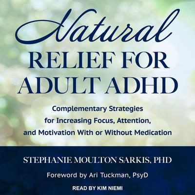 Natural Relief for Adult ADHD: Complementary Strategies for Increasing Focus, Attention, and Motivation With or Without Medication Audiobook, by Stephanie Moulton Sarkis