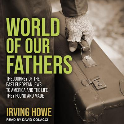 World of Our Fathers: The Journey of the East European Jews to America and the Life They Found and Made Audiobook, by Irving Howe