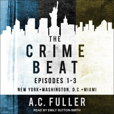 The Crime Beat: Episodes 1-3: New York, Washington, D.C, Miami Audiobook, by A. C. Fuller