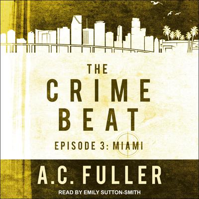 The Crime Beat: Episode 3: Miami Audiobook, by A. C. Fuller