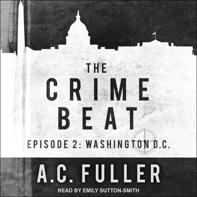 The Crime Beat: Episode 2: Washington, D.C. Audiobook, by A. C. Fuller