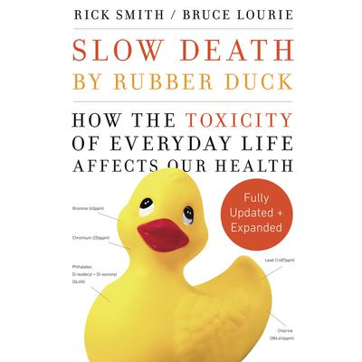 Slow Death by Rubber Duck Fully Expanded and Updated: How the Toxicity of Everyday Life Affects Our Health Audiobook, by Rick Smith