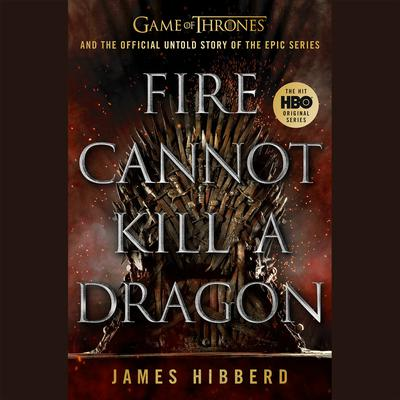 Fire Cannot Kill a Dragon: Game of Thrones and the Official Untold Story of the Epic Series Audiobook, by James Hibberd