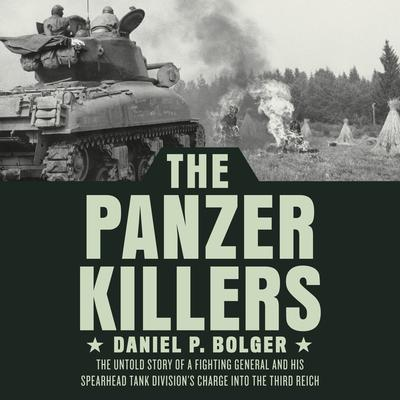 The Panzer Killers: The Untold Story of a Fighting General and His Spearhead Tank Divisions Charge into the Third Reich Audiobook, by Daniel P. Bolger