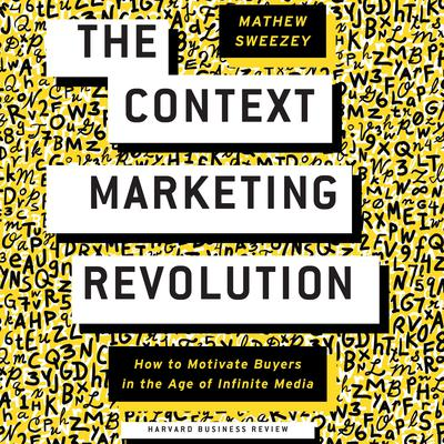 The Context Marketing Revolution: How to Motivate Buyers in the Age of Infinite Media Audiobook, by Matthew Sweezey