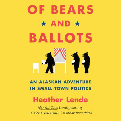 Of Bears and Ballots: An Alaskan Adventure in Small-Town Politics Audiobook, by Heather Lende