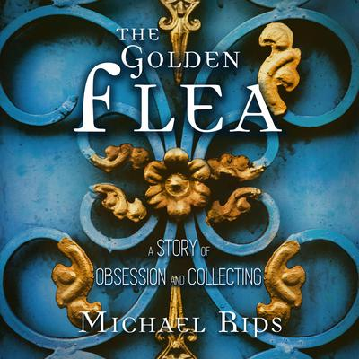 The Golden Flea: A Story of Obsession and Collecting Audiobook, by Michael Rips