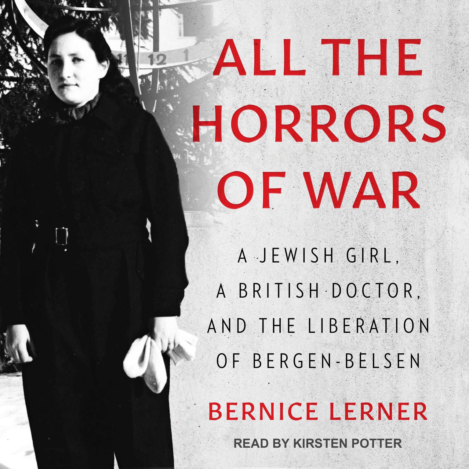 All the Horrors of War: A Jewish Girl, a British Doctor, and the Liberation of Bergen-Belsen Audiobook, by Bernice Lerner