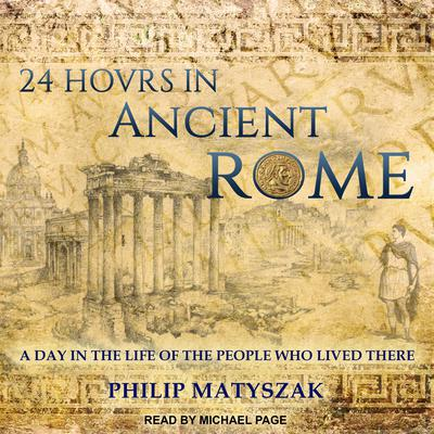 24 Hours in Ancient Rome: A Day in the Life of the People Who Lived There Audiobook, by Philip Matyszak