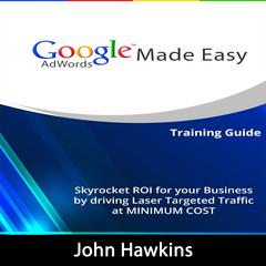 Google AdWords Made Easy: Skyrocket ROI for Your Business by Driving Laser Targeted Traffic at Minimum Cost Audiobook, by John Hawkins