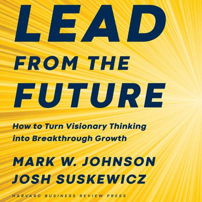 Lead from the Future: How to Turn Visionary Thinking Into Breakthrough Growth Audiobook, by Mark W. Johnson