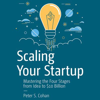 Scaling Your Startup: Mastering the Four Stages from Idea to $10 Billion Audiobook, by Peter S. Cohan