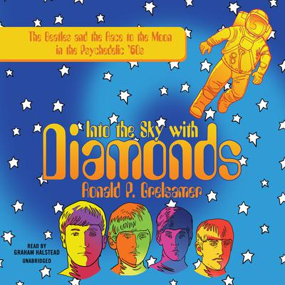 Into the Sky with Diamonds: The Beatles and the Race to the Moon in the Psychedelic 60s Audiobook, by Ronald P. Grelsamer