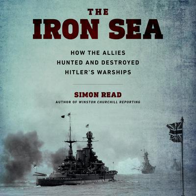 The Iron Sea: How the Allies Hunted and Destroyed Hitler's Warships Audiobook, by