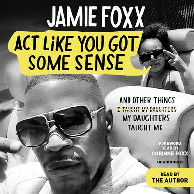 Act Like You Got Some Sense: And Other Things My Daughters Taught Me  Audiobook, by Jamie Foxx