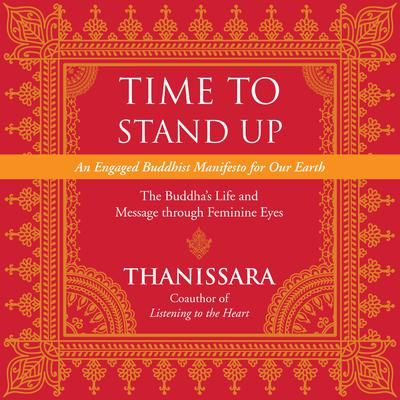 Time to Stand Up: An Engaged Buddhist Manifesto for Our Earth -- The Buddhas Life and Message through Feminine Eyes Audiobook, by Thanissara