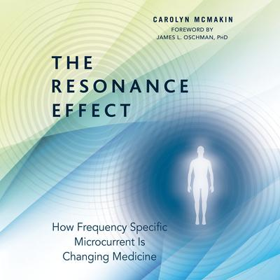 The Resonance Effect: How Frequency Specific Microcurrent Is Changing Medicine Audiobook, by Carolyn McMakin